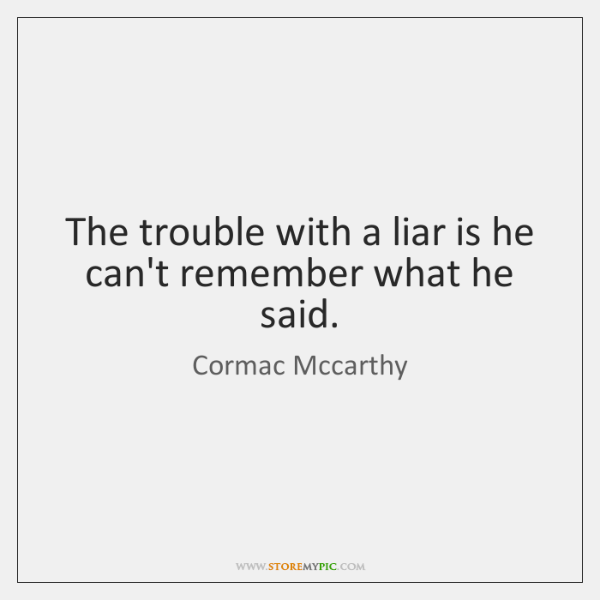 The trouble with a liar is he can't remember what he said.