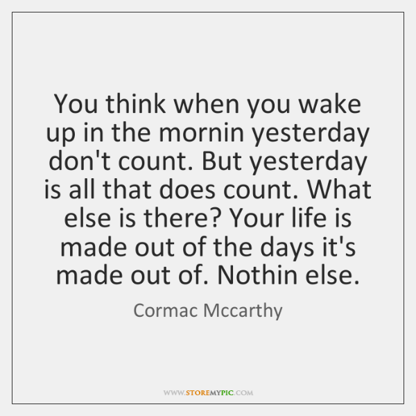 You think when you wake up in the mornin yesterday don't count. ...