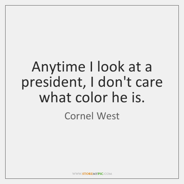 Anytime I look at a president, I don't care what color he ...