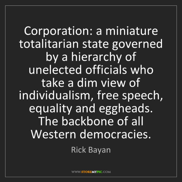 Rick Bayan: Corporation: a miniature totalitarian state governed...