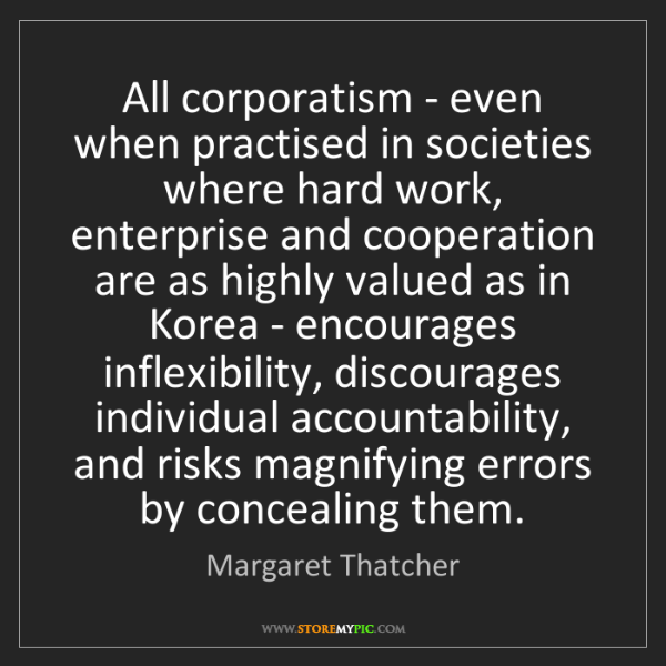 Margaret Thatcher: All corporatism - even when practised in societies where...