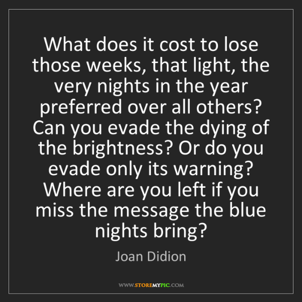Joan Didion: What does it cost to lose those weeks, that light, the...