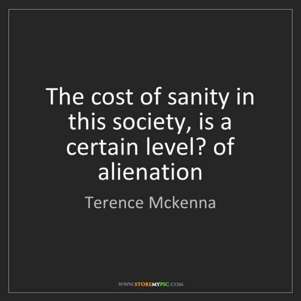 Terence Mckenna: The cost of sanity in this society, is a certain level?...
