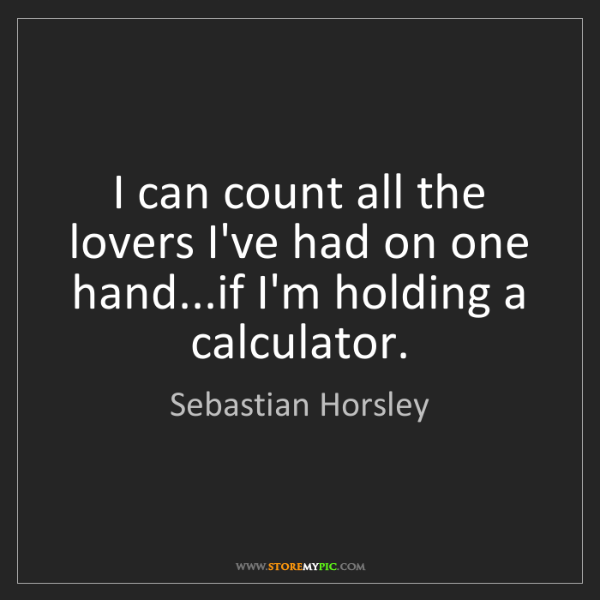 Sebastian Horsley: I can count all the lovers I've had on one hand...if...