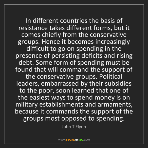 John T Flynn: In different countries the basis of resistance takes...