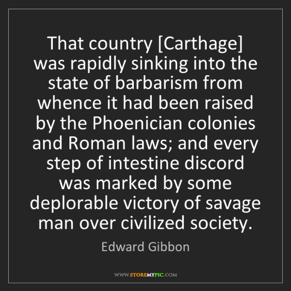 Edward Gibbon: That country [Carthage] was rapidly sinking into the...