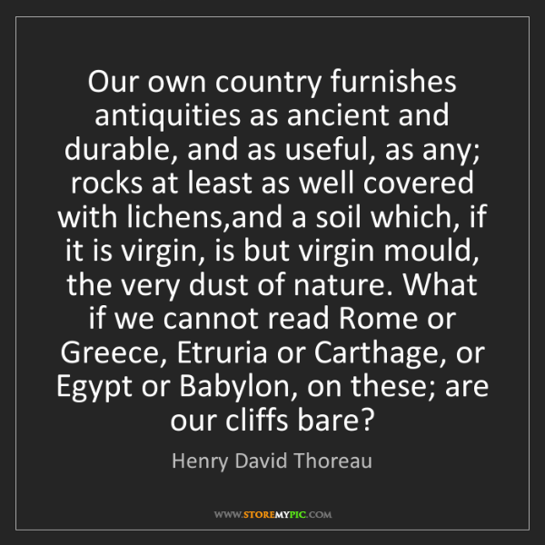 Henry David Thoreau: Our own country furnishes antiquities as ancient and...