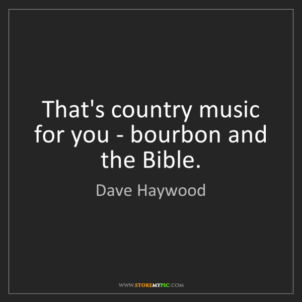 Dave Haywood: That's country music for you - bourbon and the Bible.