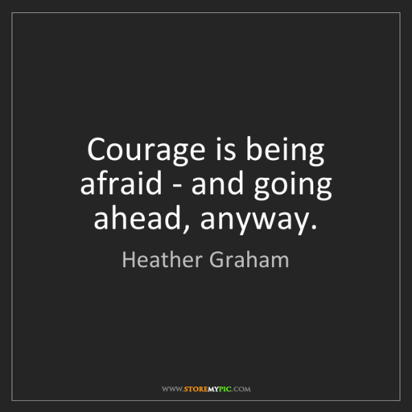 Heather Graham: Courage is being afraid - and going ahead, anyway.