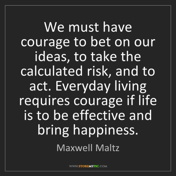 Maxwell Maltz: We must have courage to bet on our ideas, to take the...