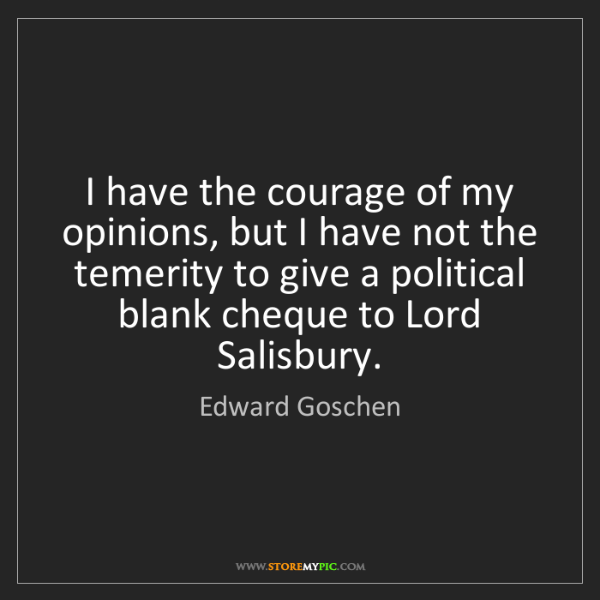 Edward Goschen: I have the courage of my opinions, but I have not the...