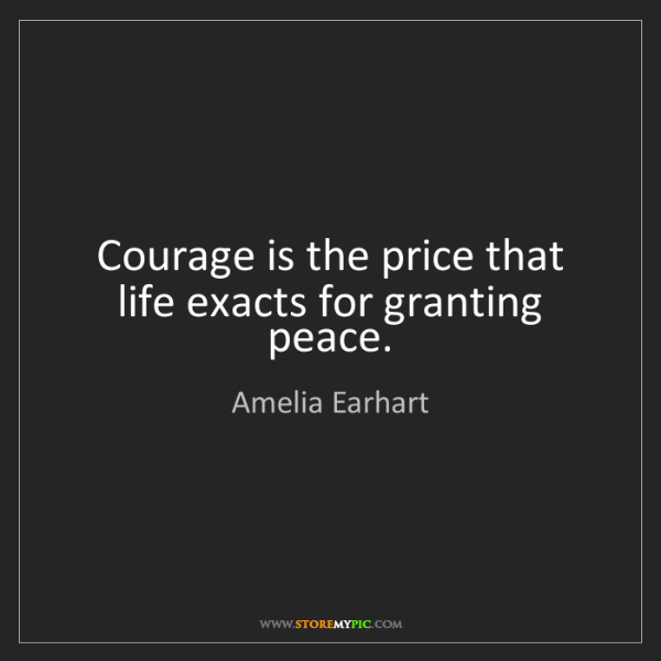 Amelia Earhart: Courage is the price that life exacts for granting peace.
