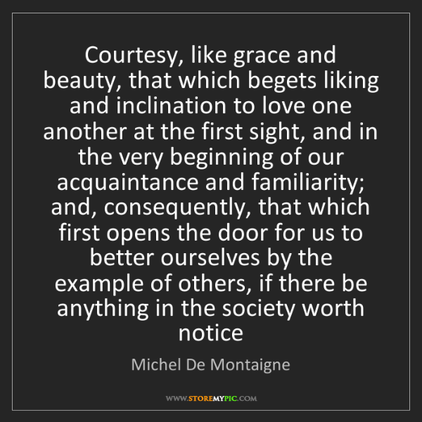 Michel De Montaigne: Courtesy, like grace and beauty, that which begets liking...