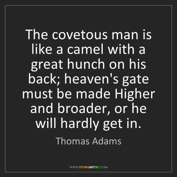 Thomas Adams: The covetous man is like a camel with a great hunch on...