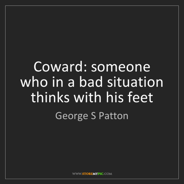 George S Patton: Coward: someone who in a bad situation thinks with his...