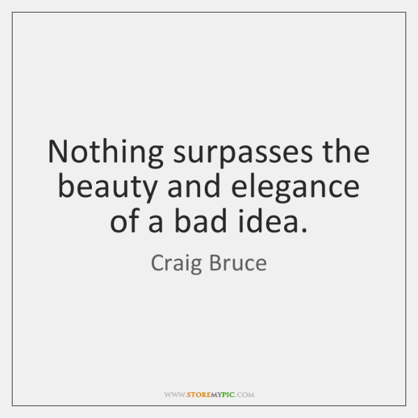 Nothing surpasses the beauty and elegance of a bad idea.
