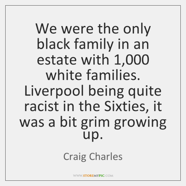 We were the only black family in an estate with 1,000 white families. ...