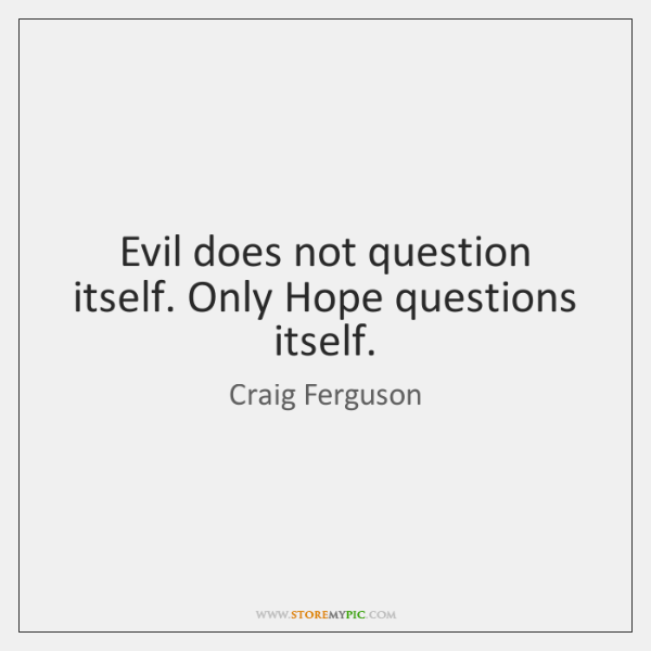 Evil does not question itself. Only Hope questions itself.