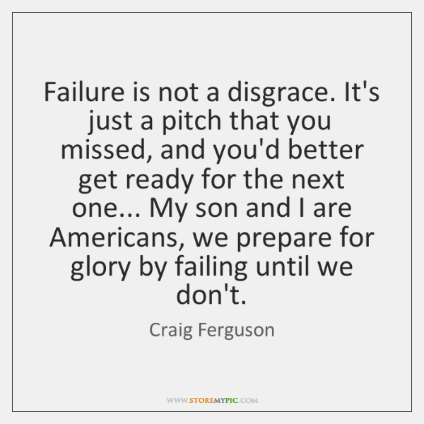 Failure is not a disgrace. It's just a pitch that you missed, ...