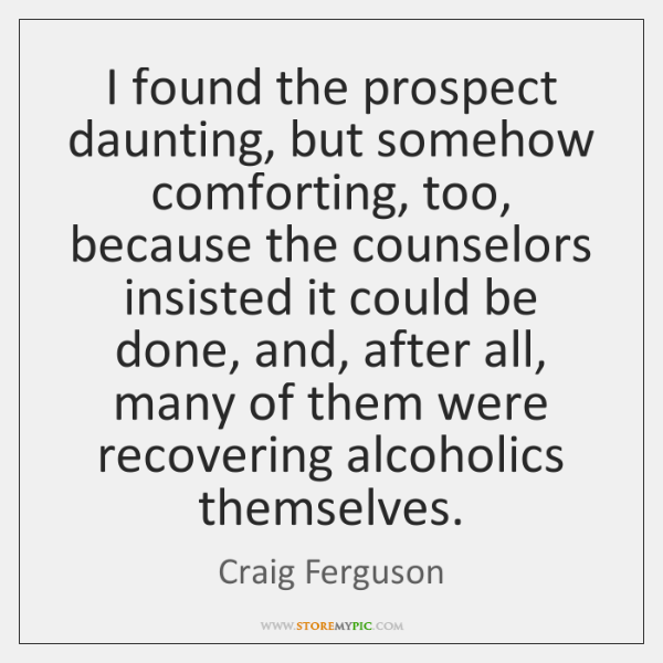 I found the prospect daunting, but somehow comforting, too, because the counselors ...