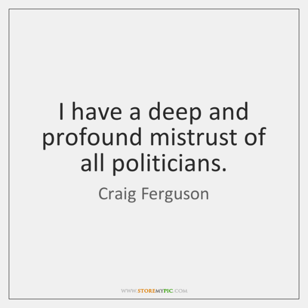 I have a deep and profound mistrust of all politicians.