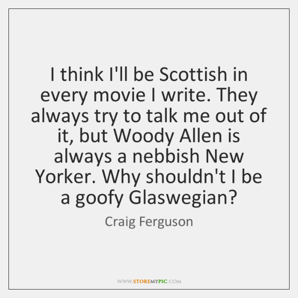 I think I'll be Scottish in every movie I write. They always ...