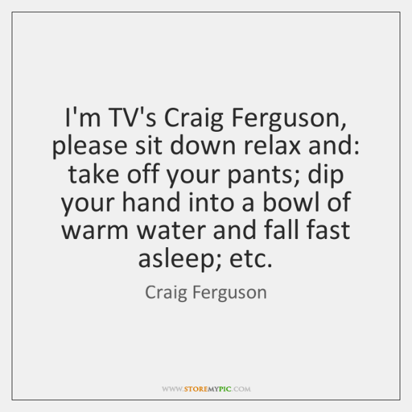 I'm TV's Craig Ferguson, please sit down relax and: take off your ...