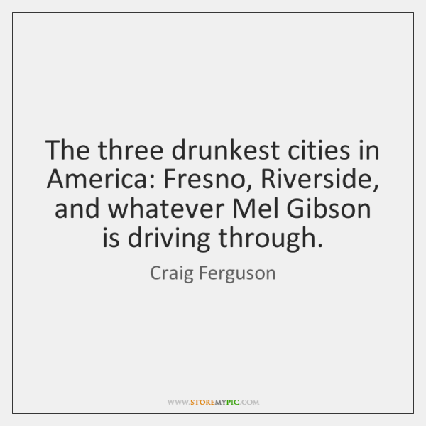 The three drunkest cities in America: Fresno, Riverside, and whatever Mel Gibson ...