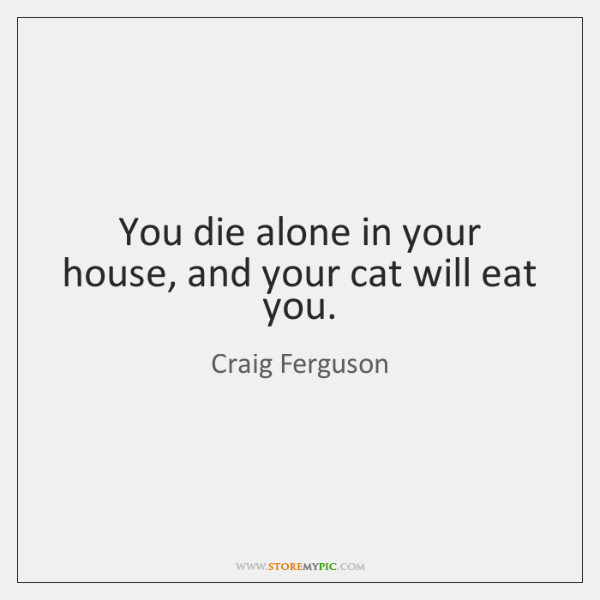 You die alone in your house, and your cat will eat you.