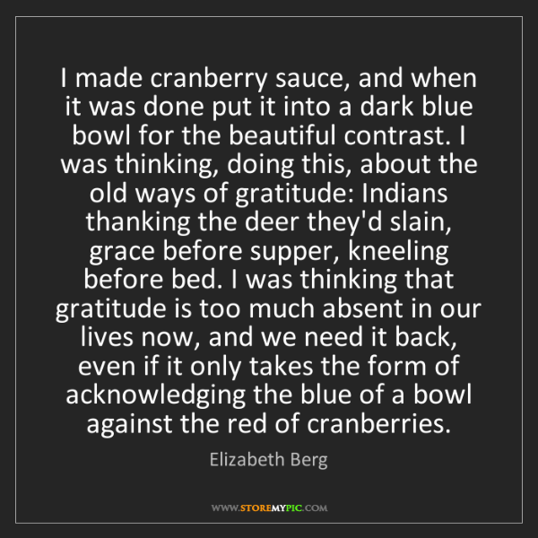 Elizabeth Berg: I made cranberry sauce, and when it was done put it into...