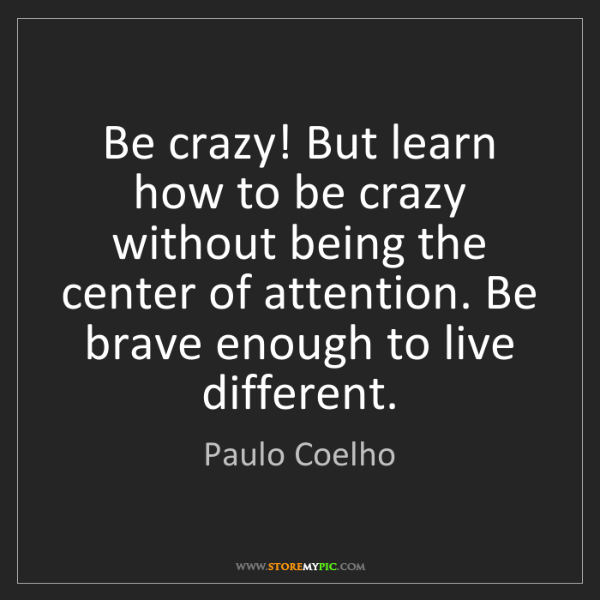 Paulo Coelho: Be crazy! But learn how to be crazy without being the...