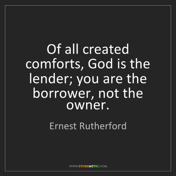 Ernest Rutherford: Of all created comforts, God is the lender; you are the...