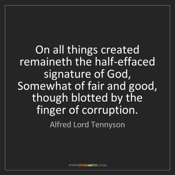 Alfred Lord Tennyson: On all things created remaineth the half-effaced signature...