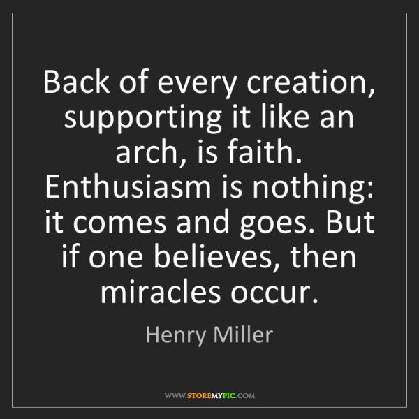 Henry Miller: Back of every creation, supporting it like an arch, is...