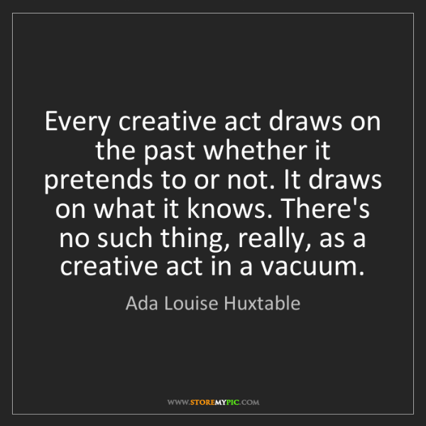 Ada Louise Huxtable: Every creative act draws on the past whether it pretends...