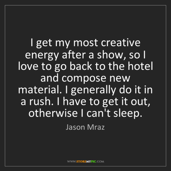 Jason Mraz: I get my most creative energy after a show, so I love...