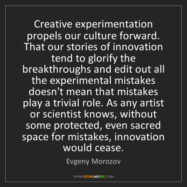 Evgeny Morozov: Creative experimentation propels our culture forward....