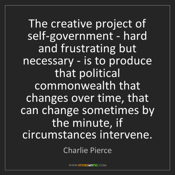 Charlie Pierce: The creative project of self-government - hard and frustrating...