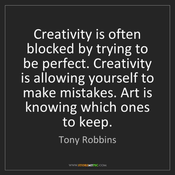 Tony Robbins: Creativity is often blocked by trying to be perfect....