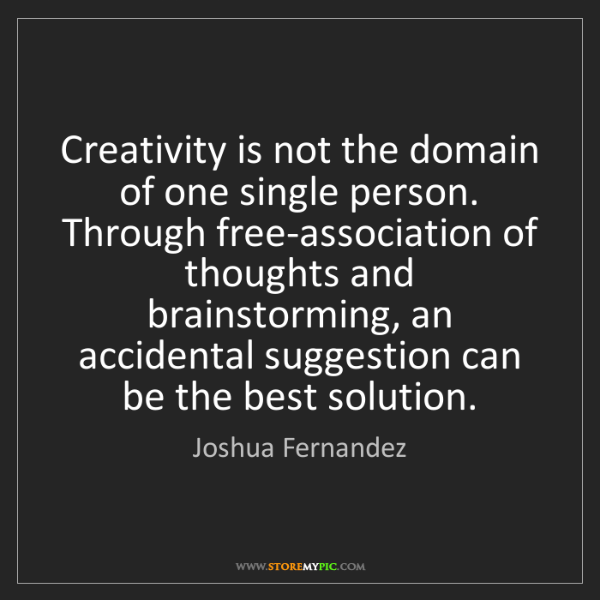 Joshua Fernandez: Creativity is not the domain of one single person. Through...