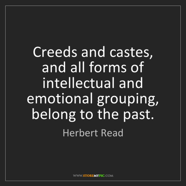 Herbert Read: Creeds and castes, and all forms of intellectual and...