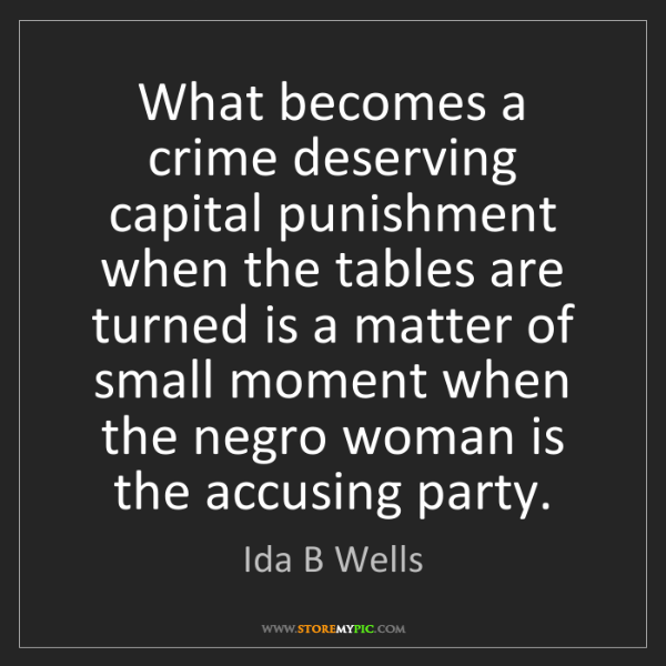 Ida B Wells: What becomes a crime deserving capital punishment when...