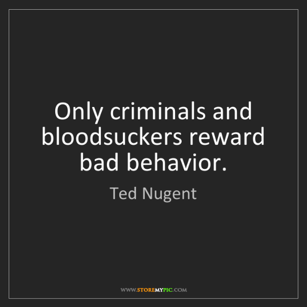Ted Nugent: Only criminals and bloodsuckers reward bad behavior.