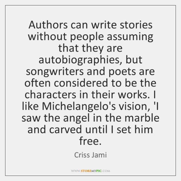 Authors can write stories without people assuming that they are autobiographies, but ...