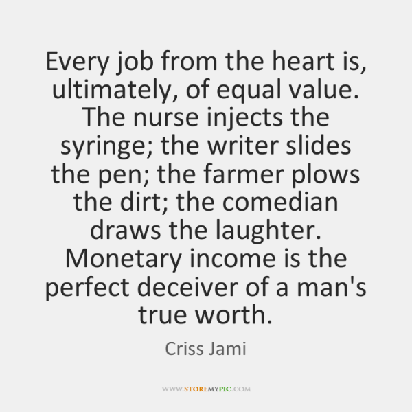 Every job from the heart is, ultimately, of equal value. The nurse ...