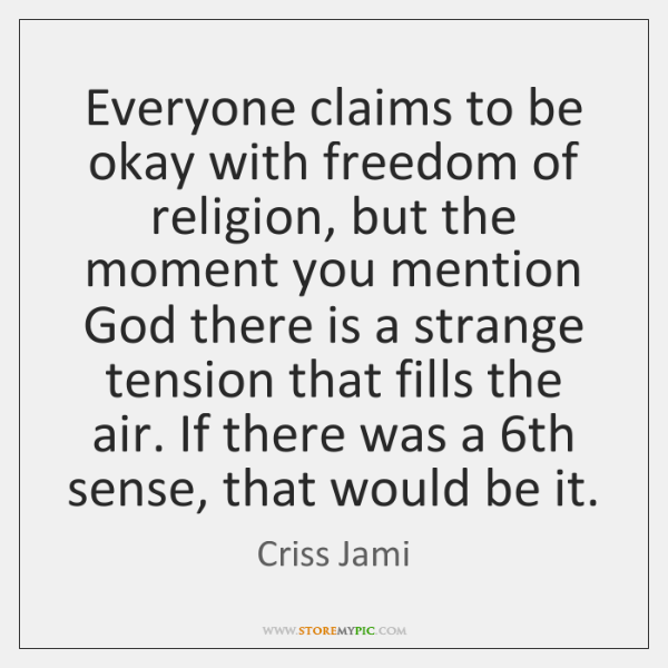 Everyone claims to be okay with freedom of religion, but the moment ...