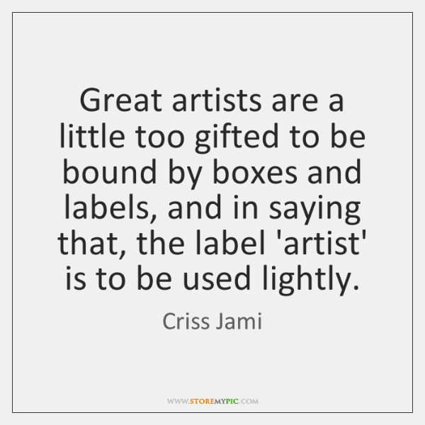 Great artists are a little too gifted to be bound by boxes ...