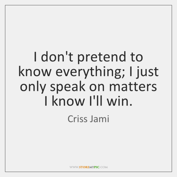 I don't pretend to know everything; I just only speak on matters ...