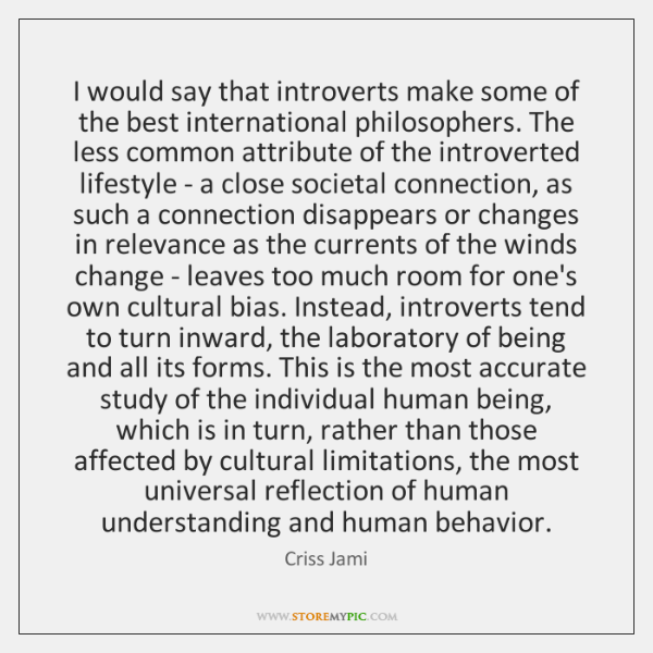I would say that introverts make some of the best international philosophers. ...