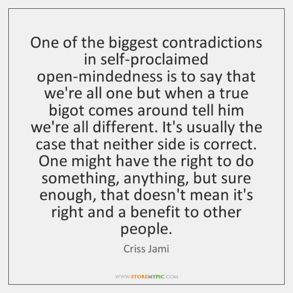 One of the biggest contradictions in self-proclaimed open-mindedness is to say that ...
